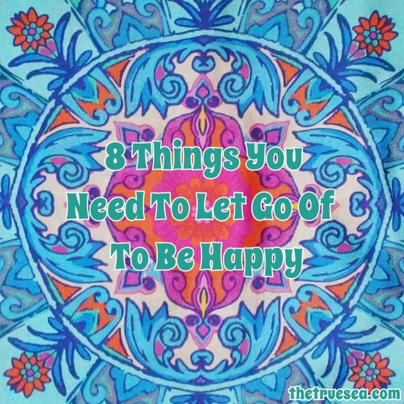 8 Things You Need To Let Go Of To Be Happy | The True Sea thetruesea.com